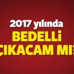 2017 yılında Bedelli askerlik çıkacak mı? Son karar ne?