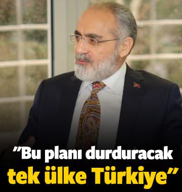 """""""Bu planı durduracak tek ülke Türkiye"""""""